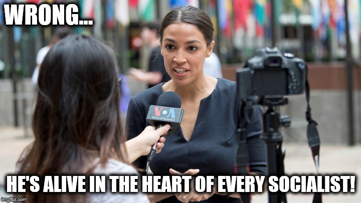 WRONG... HE'S ALIVE IN THE HEART OF EVERY SOCIALIST! | made w/ Imgflip meme maker