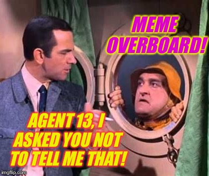 MEME OVERBOARD! AGENT 13, I ASKED YOU NOT TO TELL ME THAT! | made w/ Imgflip meme maker