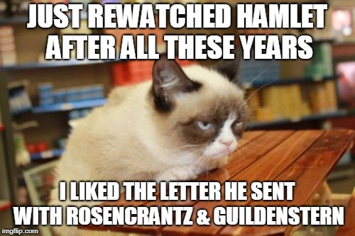 Grumpy Cat Table Meme | JUST REWATCHED HAMLET AFTER ALL THESE YEARS I LIKED THE LETTER HE SENT WITH ROSENCRANTZ & GUILDENSTERN | image tagged in memes,grumpy cat table,grumpy cat | made w/ Imgflip meme maker