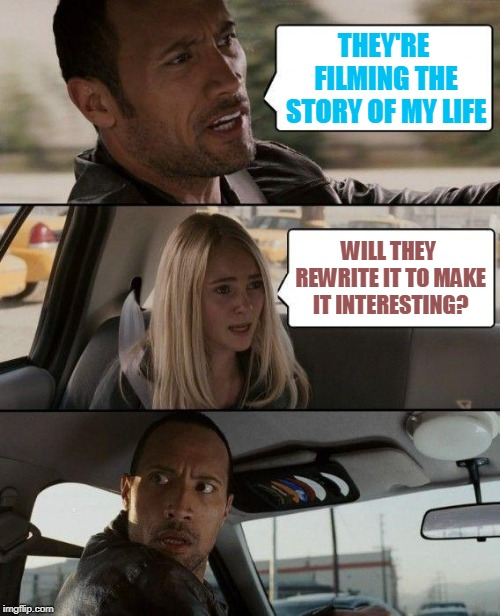 The Rock Driving Meme | THEY'RE FILMING THE STORY OF MY LIFE WILL THEY REWRITE IT TO MAKE IT INTERESTING? | image tagged in memes,the rock driving | made w/ Imgflip meme maker