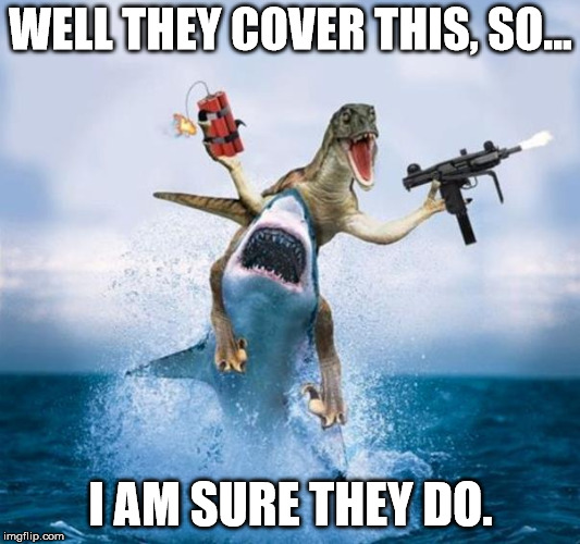 Dinosaur Riding Shark | WELL THEY COVER THIS, SO... I AM SURE THEY DO. | image tagged in dinosaur riding shark | made w/ Imgflip meme maker