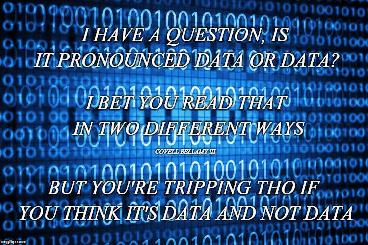 Data Pronunciation | I HAVE A QUESTION, IS IT PRONOUNCED DATA OR DATA? BUT YOU'RE TRIPPING THO IF YOU THINK IT'S DATA AND NOT DATA I BET YOU READ THAT IN TWO DIF | image tagged in data pronunciation | made w/ Imgflip meme maker