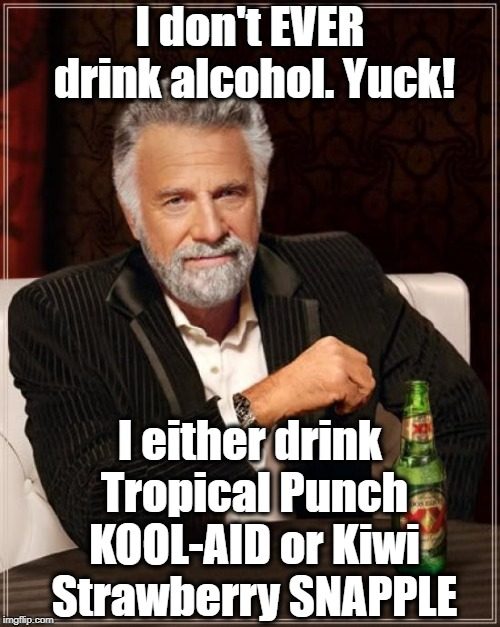 DIDN'T EXPECT THAT,  DID YOU?? Fake Out Week (a One_Girl_Band event, Sept. 9-15). | I don't EVER drink alcohol. Yuck! I either drink Tropical Punch KOOL-AID or Kiwi Strawberry SNAPPLE | image tagged in memes,the most interesting man in the world | made w/ Imgflip meme maker