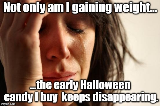 First World Problems Meme | Not only am I gaining weight... ...the early Halloween candy I buy  keeps disappearing. | image tagged in memes,first world problems | made w/ Imgflip meme maker
