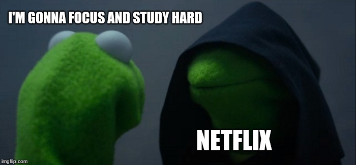 Evil Kermit Meme | I'M GONNA FOCUS AND STUDY HARD NETFLIX | image tagged in memes,evil kermit | made w/ Imgflip meme maker