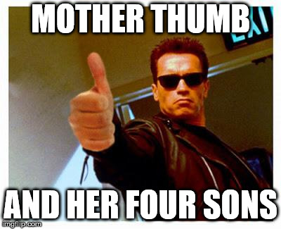 terminator thumbs up | MOTHER THUMB AND HER FOUR SONS | image tagged in terminator thumbs up | made w/ Imgflip meme maker