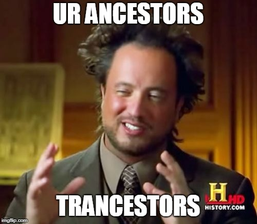 Ancient Aliens Meme | UR ANCESTORS TRANCESTORS | image tagged in memes,ancient aliens | made w/ Imgflip meme maker