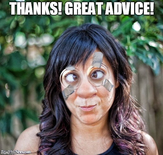Taped Glasses | THANKS! GREAT ADVICE! | image tagged in taped glasses | made w/ Imgflip meme maker