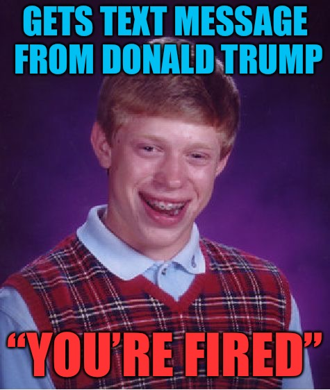 "Bad Luck Brian gets Emergency Message on his phone | GETS TEXT MESSAGE FROM DONALD TRUMP ""YOU'RE FIRED"" 