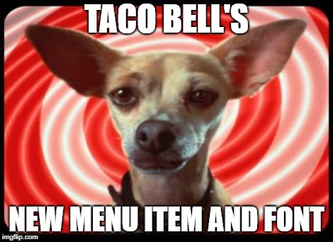 taco bell dog | TACO BELL'S NEW MENU ITEM AND FONT | image tagged in taco bell dog | made w/ Imgflip meme maker