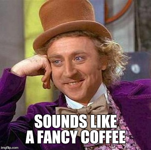 Creepy Condescending Wonka Meme | SOUNDS LIKE A FANCY COFFEE | image tagged in memes,creepy condescending wonka | made w/ Imgflip meme maker