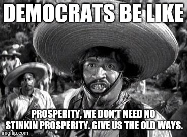 DEMOCRATS BE LIKE PROSPERITY, WE DON'T NEED NO STINKIN PROSPERITY. GIVE US THE OLD WAYS. | image tagged in badges | made w/ Imgflip meme maker