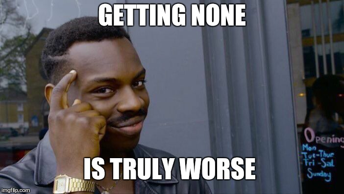 Roll Safe Think About It Meme | GETTING NONE IS TRULY WORSE | image tagged in memes,roll safe think about it | made w/ Imgflip meme maker