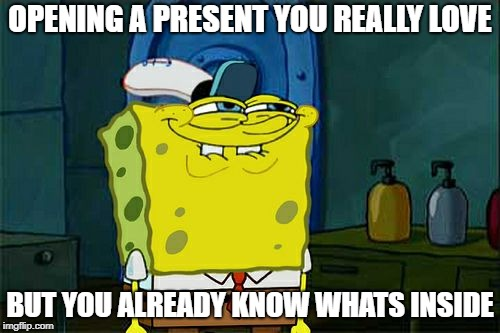 Dont You Squidward Meme | OPENING A PRESENT YOU REALLY LOVE BUT YOU ALREADY KNOW WHATS INSIDE | image tagged in memes,dont you squidward | made w/ Imgflip meme maker