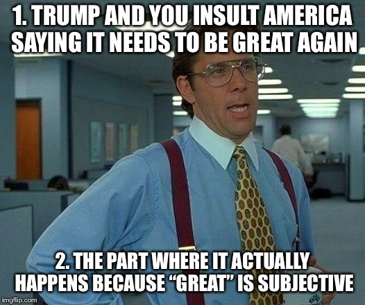 "That Would Be Great Meme | 1. TRUMP AND YOU INSULT AMERICA SAYING IT NEEDS TO BE GREAT AGAIN 2. THE PART WHERE IT ACTUALLY HAPPENS BECAUSE ""GREAT"" IS SUBJECTIVE 