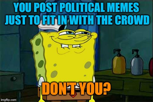 Be an individual, people! | YOU POST POLITICAL MEMES JUST TO FIT IN WITH THE CROWD DON'T YOU? | image tagged in memes,dont you squidward | made w/ Imgflip meme maker