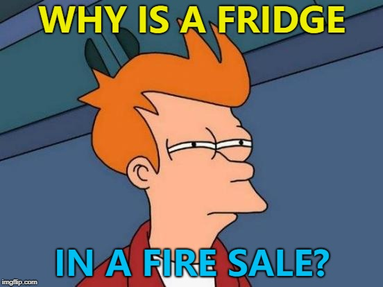 Surely it's too cold? :) | WHY IS A FRIDGE IN A FIRE SALE? | image tagged in memes,futurama fry,fridge,fire sale | made w/ Imgflip meme maker