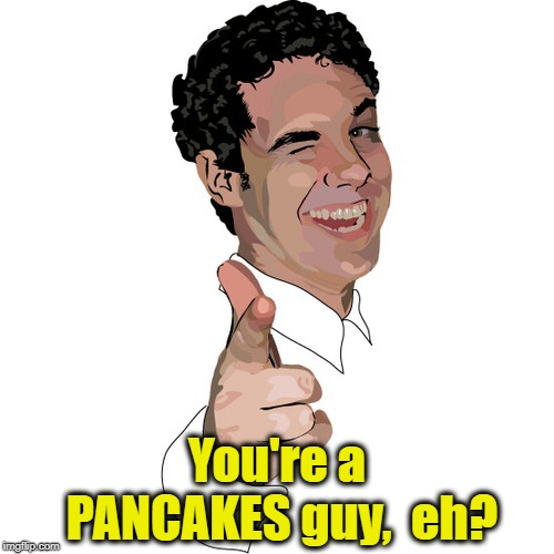 wink | You're a PANCAKES guy,  eh? | image tagged in wink | made w/ Imgflip meme maker