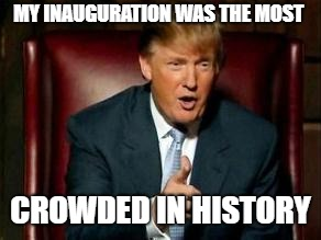 Donald Trump | MY INAUGURATION WAS THE MOST CROWDED IN HISTORY | image tagged in donald trump | made w/ Imgflip meme maker