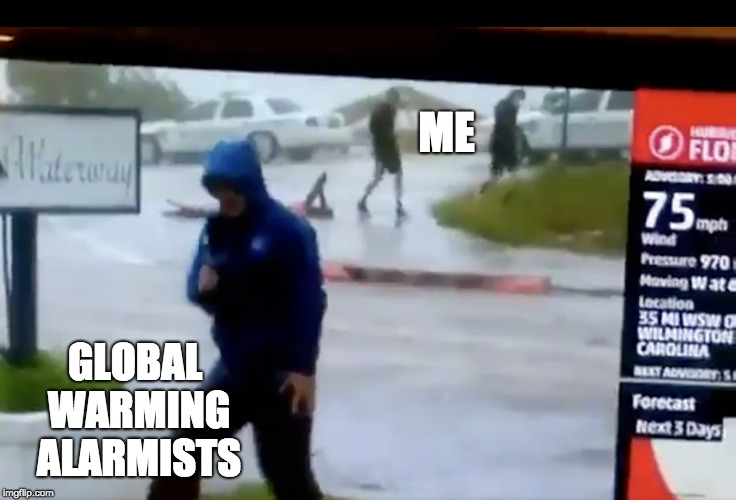 Global Warming Weather Guy | ME GLOBAL WARMING ALARMISTS | image tagged in global warming,weather,hurricane florence,hurricane | made w/ Imgflip meme maker