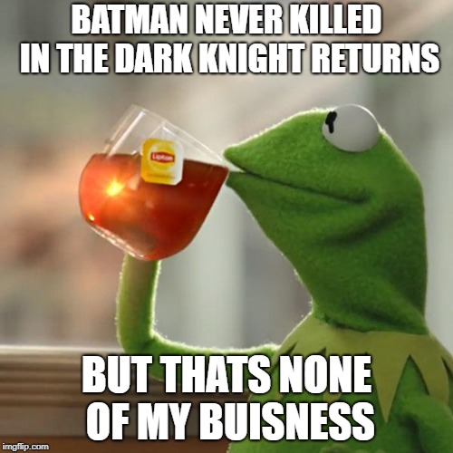 But Thats None Of My Business Meme | BATMAN NEVER KILLED IN THE DARK KNIGHT RETURNS BUT THATS NONE OF MY BUISNESS | image tagged in memes,but thats none of my business,kermit the frog,batman | made w/ Imgflip meme maker