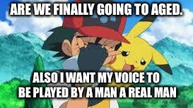 Ash Ketchum Facepalm | ARE WE FINALLY GOING TO AGED. ALSO I WANT MY VOICE TO BE PLAYED BY A MAN A REAL MAN | image tagged in ash ketchum facepalm | made w/ Imgflip meme maker