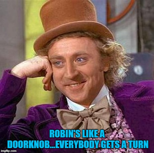 Creepy Condescending Wonka Meme | ROBIN'S LIKE A DOORKNOB...EVERYBODY GETS A TURN | image tagged in memes,creepy condescending wonka | made w/ Imgflip meme maker