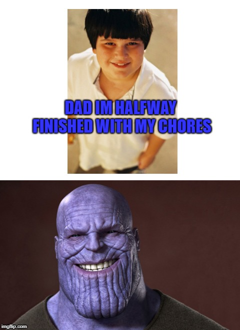 DAD IM HALFWAY FINISHED WITH MY CHORES | image tagged in thanos,kid,chores,life | made w/ Imgflip meme maker