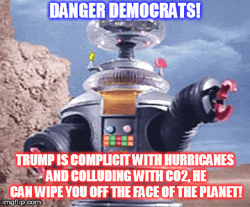 DANGER DEMOCRATS! TRUMP IS COMPLICIT WITH HURRICANES AND COLLUDING WITH CO2, HE CAN WIPE YOU OFF THE FACE OF THE PLANET! | image tagged in danger will robinson | made w/ Imgflip meme maker