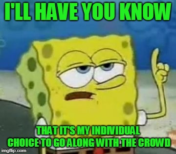 Ill Have You Know Spongebob Meme | I'LL HAVE YOU KNOW THAT IT'S MY INDIVIDUAL CHOICE TO GO ALONG WITH THE CROWD | image tagged in memes,ill have you know spongebob | made w/ Imgflip meme maker