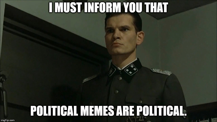Obvious Otto Günsche | I MUST INFORM YOU THAT POLITICAL MEMES ARE POLITICAL. | image tagged in obvious otto gnsche | made w/ Imgflip meme maker