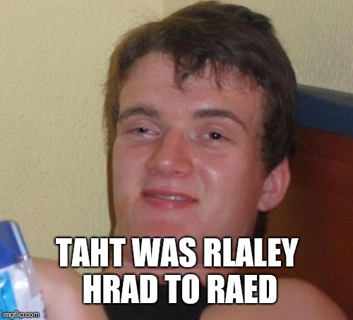 10 Guy Meme | TAHT WAS RLALEY HRAD TO RAED | image tagged in memes,10 guy | made w/ Imgflip meme maker