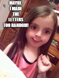 little girl oops face | MAYBE I MADE THE LETTERS TOO RANDOM! | image tagged in little girl oops face | made w/ Imgflip meme maker