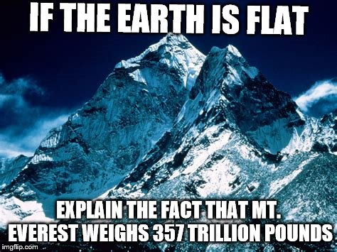 Mt. Everest | IF THE EARTH IS FLAT EXPLAIN THE FACT THAT MT. EVEREST WEIGHS 357 TRILLION POUNDS | image tagged in mountain,mt everest | made w/ Imgflip meme maker