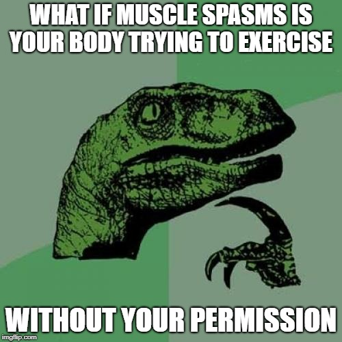All Pain and No Gain | WHAT IF MUSCLE SPASMS IS YOUR BODY TRYING TO EXERCISE WITHOUT YOUR PERMISSION | image tagged in memes,philosoraptor | made w/ Imgflip meme maker