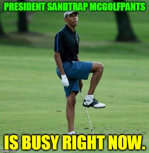 PRESIDENT SANDTRAP MCGOLFPANTS IS BUSY RIGHT NOW. | made w/ Imgflip meme maker
