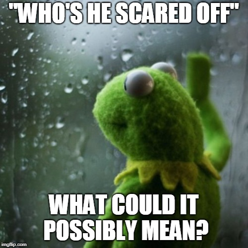 "sometimes I wonder  | ""WHO'S HE SCARED OFF"" WHAT COULD IT POSSIBLY MEAN? 
