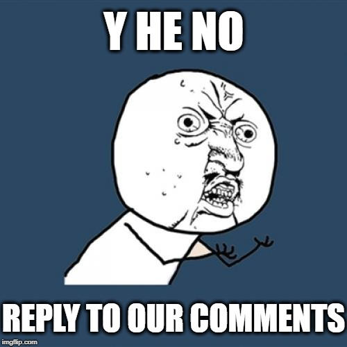 Y U No Meme | Y HE NO REPLY TO OUR COMMENTS | image tagged in memes,y u no | made w/ Imgflip meme maker