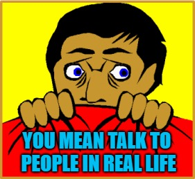YOU MEAN TALK TO PEOPLE IN REAL LIFE | made w/ Imgflip meme maker