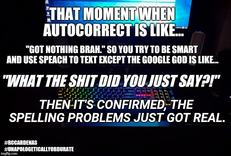 "Autocorrect is like... | THAT MOMENT WHEN AUTOCORRECT IS LIKE... ""GOT NOTHING BRAH."" SO YOU TRY TO BE SMART AND USE SPEACH TO TEXT EXCEPT THE GOOGLE GOD IS LIKE... "" 