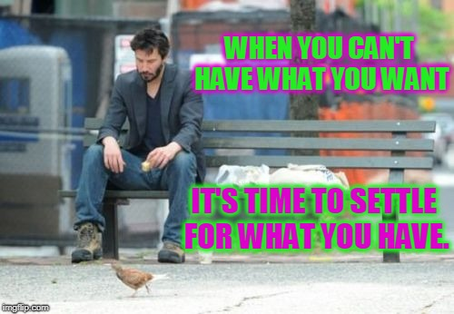 You can't always get what you want! | WHEN YOU CAN'T HAVE WHAT YOU WANT IT'S TIME TO SETTLE FOR WHAT YOU HAVE. | image tagged in memes,sad keanu,nixieknox | made w/ Imgflip meme maker