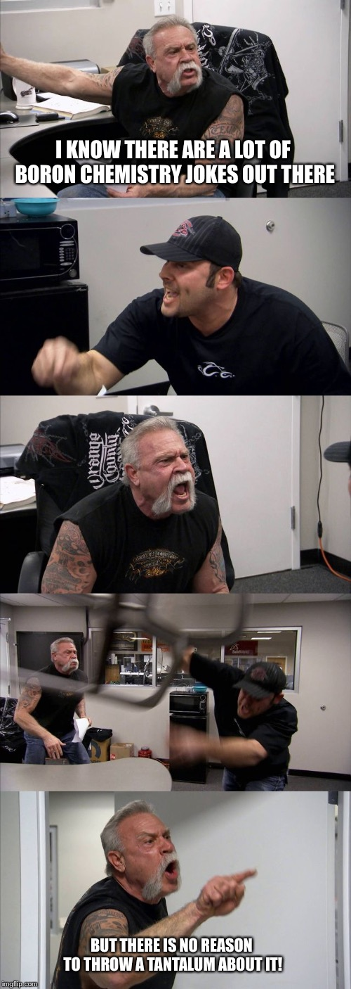 American Chopper Argument Meme | I KNOW THERE ARE A LOT OF BORON CHEMISTRY JOKES OUT THERE BUT THERE IS NO REASON TO THROW A TANTALUM ABOUT IT! | image tagged in memes,american chopper argument | made w/ Imgflip meme maker