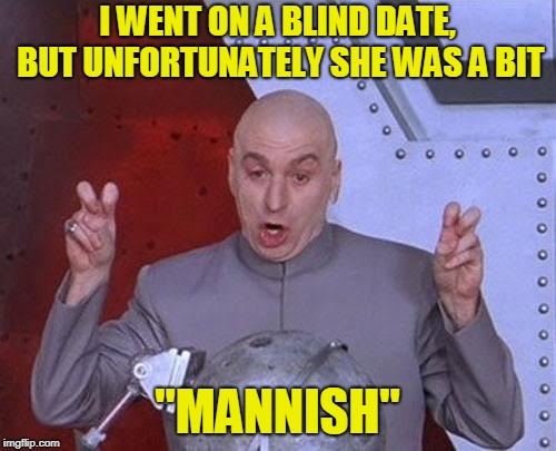 "Dr Evil Laser Meme | I WENT ON A BLIND DATE, BUT UNFORTUNATELY SHE WAS A BIT ""MANNISH"" 