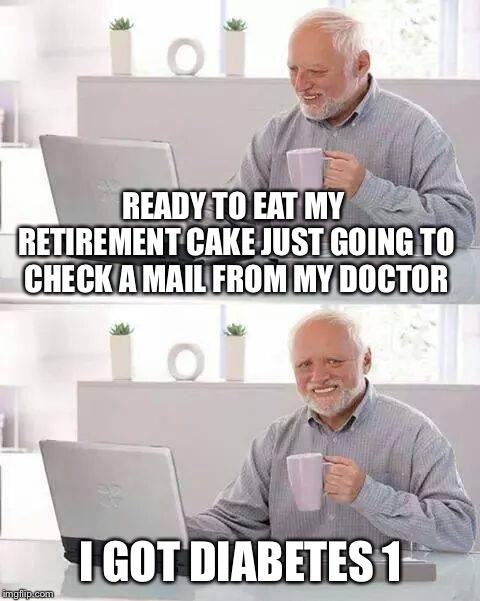 Hide the Pain Harold Meme | READY TO EAT MY RETIREMENT CAKE JUST GOING TO CHECK A MAIL FROM MY DOCTOR I GOT DIABETES 1 | image tagged in memes,hide the pain harold | made w/ Imgflip meme maker
