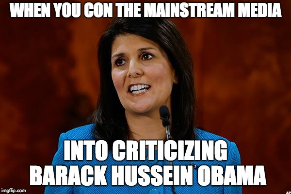 WHEN YOU CON THE MAINSTREAM MEDIA INTO CRITICIZING BARACK HUSSEIN OBAMA | image tagged in nikki haley | made w/ Imgflip meme maker
