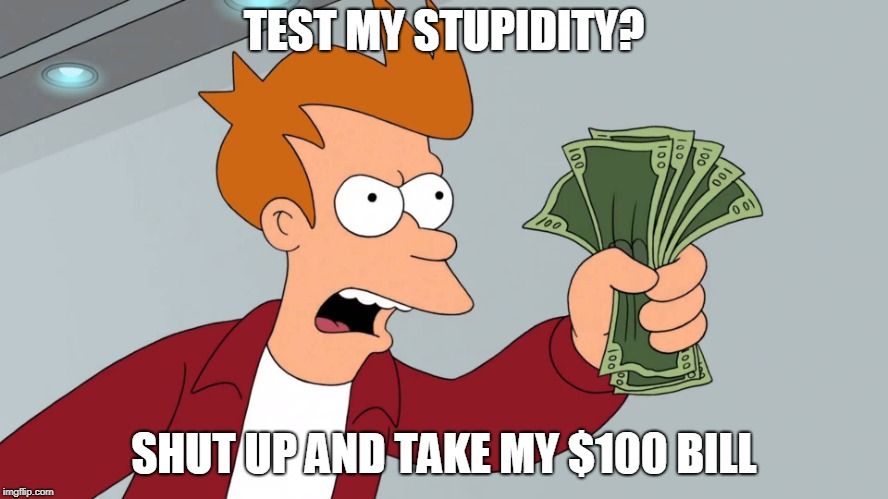 TEST MY STUPIDITY? SHUT UP AND TAKE MY $100 BILL | made w/ Imgflip meme maker