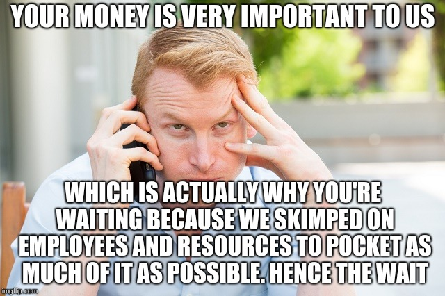 Ironically, If The Pre-Recorded Message Was More Truthful, I'd Probably Have More Respect For That Business | YOUR MONEY IS VERY IMPORTANT TO US WHICH IS ACTUALLY WHY YOU'RE WAITING BECAUSE WE SKIMPED ON EMPLOYEES AND RESOURCES TO POCKET AS MUCH OF I | image tagged in memes,funny,voice,ill just wait here,call center,business | made w/ Imgflip meme maker