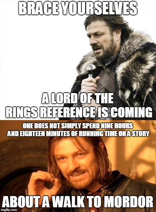 BRACE YOURSELVES ABOUT A WALK TO MORDOR A LORD OF THE RINGS REFERENCE IS COMING ONE DOES NOT SIMPLY SPEND NINE HOURS AND EIGHTEEN MINUTES OF | made w/ Imgflip meme maker