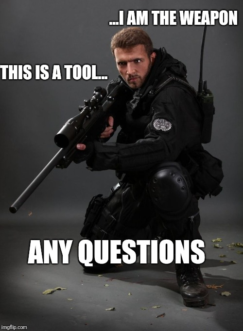 THIS IS A TOOL... ...I AM THE WEAPON ANY QUESTIONS | image tagged in soldier with rifle | made w/ Imgflip meme maker