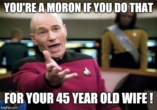 Picard Wtf Meme | YOU'RE A MORON IF YOU DO THAT FOR YOUR 45 YEAR OLD WIFE ! | image tagged in memes,picard wtf | made w/ Imgflip meme maker